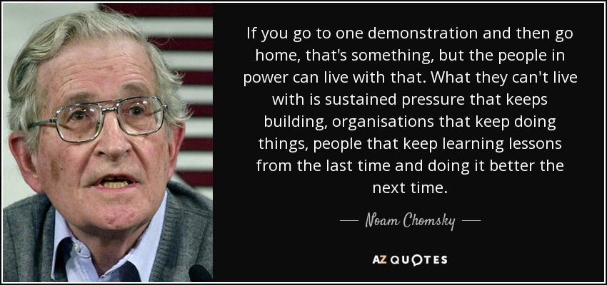 If you go to one demonstration and then go home, that's something, but the people in power can live with that. What they can't live with is sustained pressure that keeps building, organisations that keep doing things, people that keep learning lessons from the last time and doing it better the next time. - Noam Chomsky