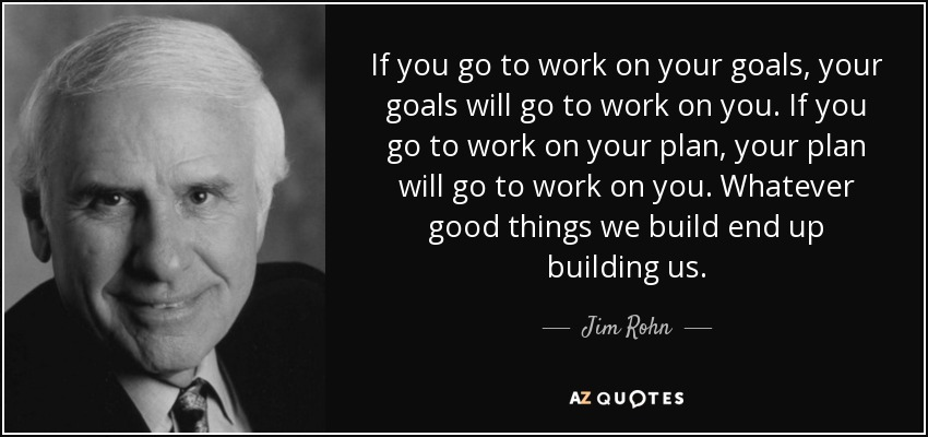 If you go to work on your goals, your goals will go to work on you. If you go to work on your plan, your plan will go to work on you. Whatever good things we build end up building us. - Jim Rohn