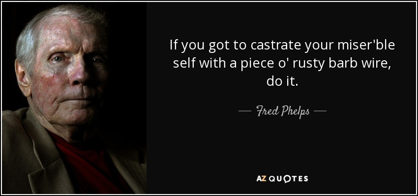 If you got to castrate your miser'ble self with a piece o' rusty barb wire, do it. - Fred Phelps