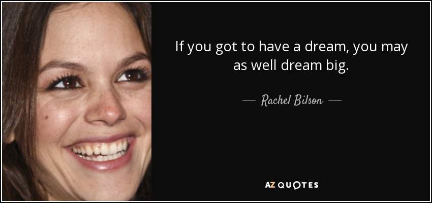 If you got to have a dream, you may as well dream big. - Rachel Bilson
