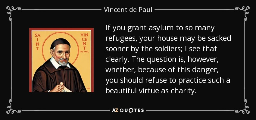 If you grant asylum to so many refugees, your house may be sacked sooner by the soldiers; I see that clearly. The question is, however, whether, because of this danger, you should refuse to practice such a beautiful virtue as charity. - Vincent de Paul