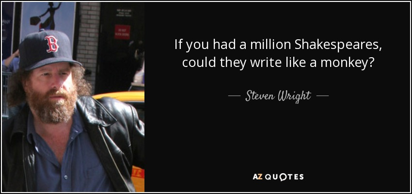 If you had a million Shakespeares, could they write like a monkey? - Steven Wright