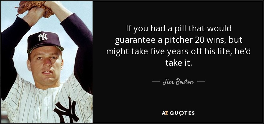 If you had a pill that would guarantee a pitcher 20 wins, but might take five years off his life, he'd take it. - Jim Bouton