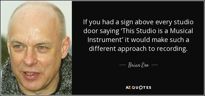 If you had a sign above every studio door saying 'This Studio is a Musical Instrument' it would make such a different approach to recording. - Brian Eno