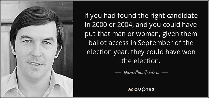 If you had found the right candidate in 2000 or 2004, and you could have put that man or woman, given them ballot access in September of the election year, they could have won the election. - Hamilton Jordan
