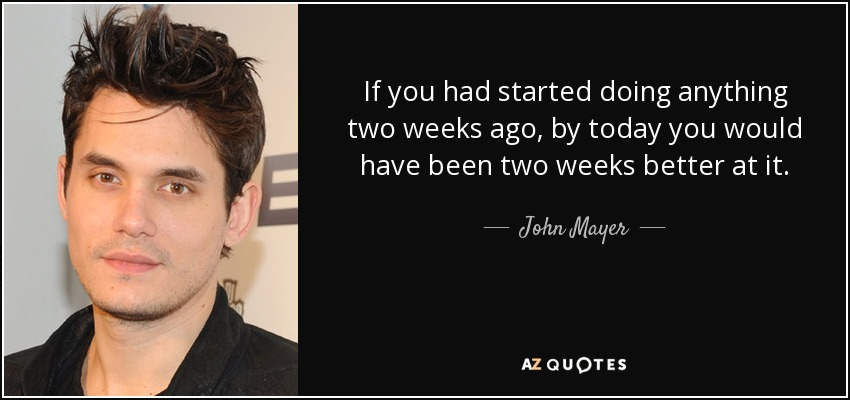 If you had started doing anything two weeks ago, by today you would have been two weeks better at it. - John Mayer