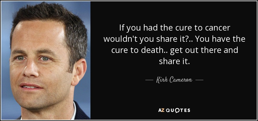 If you had the cure to cancer wouldn't you share it? .. You have the cure to death .. get out there and share it. - Kirk Cameron