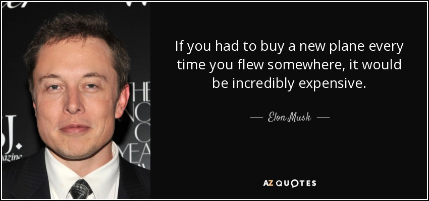 If you had to buy a new plane every time you flew somewhere, it would be incredibly expensive. - Elon Musk