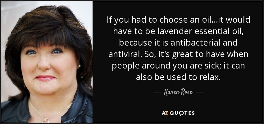 If you had to choose an oil...it would have to be lavender essential oil, because it is antibacterial and antiviral. So, it's great to have when people around you are sick; it can also be used to relax. - Karen Rose
