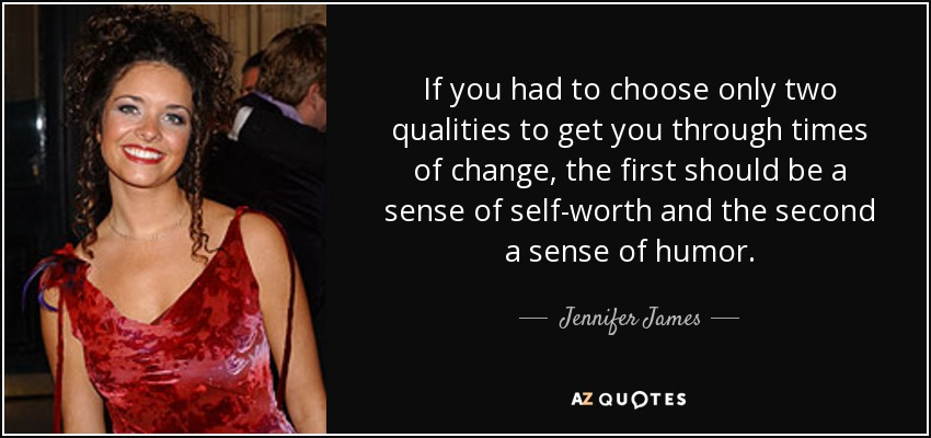 If you had to choose only two qualities to get you through times of change, the first should be a sense of self-worth and the second a sense of humor. - Jennifer James
