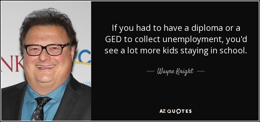If you had to have a diploma or a GED to collect unemployment, you'd see a lot more kids staying in school. - Wayne Knight