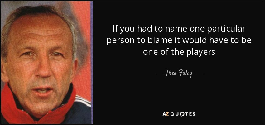 If you had to name one particular person to blame it would have to be one of the players - Theo Foley