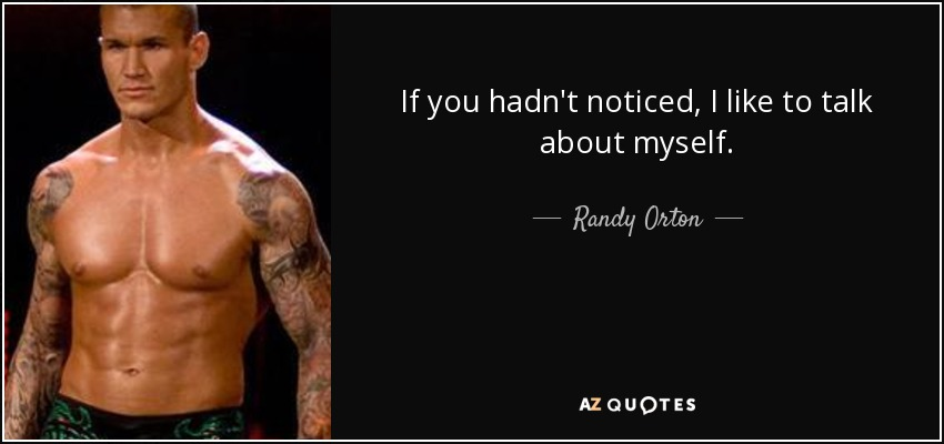 If you hadn't noticed, I like to talk about myself. - Randy Orton