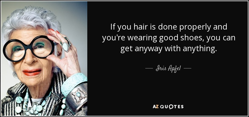 If you hair is done properly and you're wearing good shoes, you can get anyway with anything. - Iris Apfel