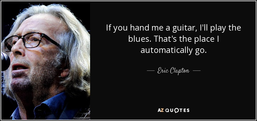 If you hand me a guitar, I'll play the blues. That's the place I automatically go. - Eric Clapton