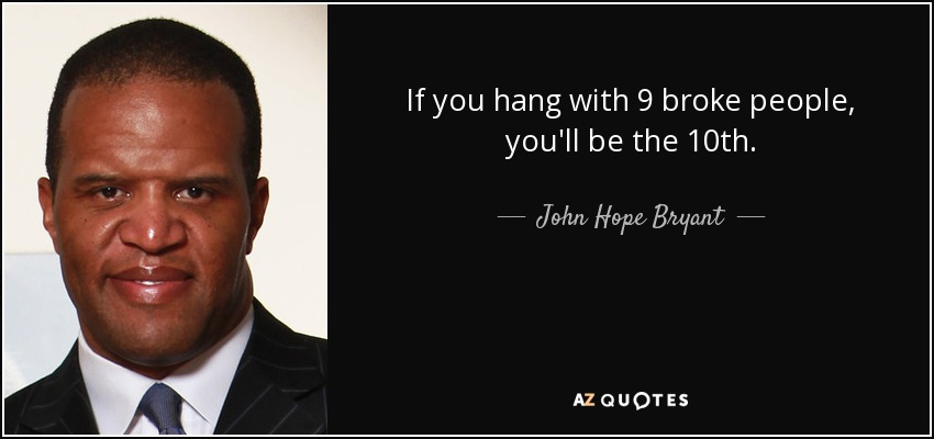 If you hang with 9 broke people, you'll be the 10th. - John Hope Bryant