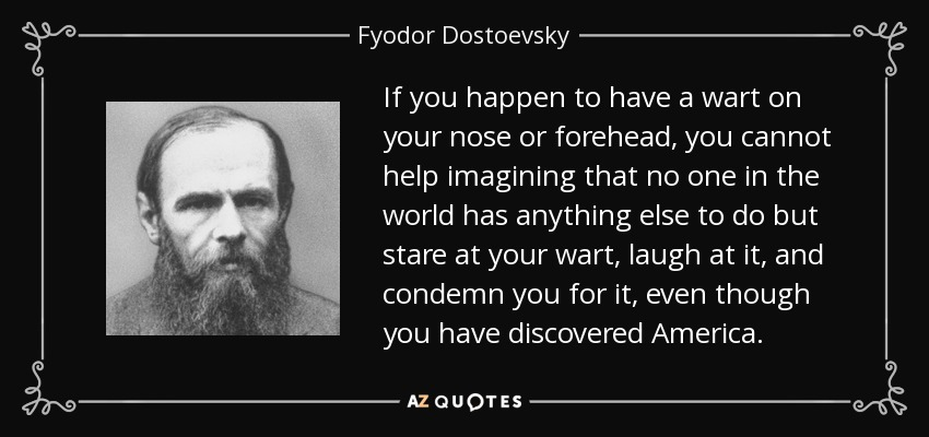 If you happen to have a wart on your nose or forehead, you cannot help imagining that no one in the world has anything else to do but stare at your wart, laugh at it, and condemn you for it, even though you have discovered America. - Fyodor Dostoevsky
