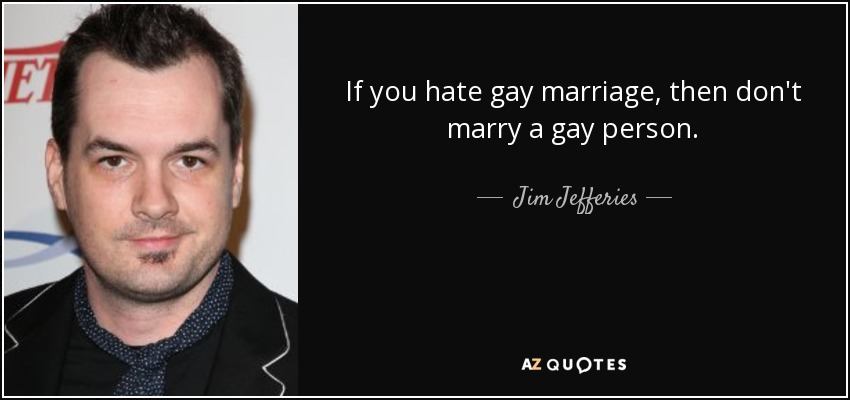 If you hate gay marriage, then don't marry a gay person. - Jim Jefferies