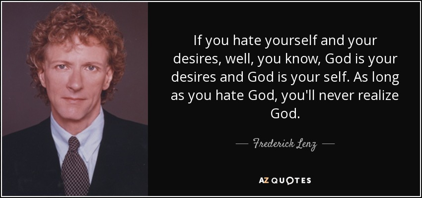 If you hate yourself and your desires, well, you know, God is your desires and God is your self. As long as you hate God, you'll never realize God. - Frederick Lenz