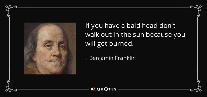 If you have a bald head don't walk out in the sun because you will get burned. - Benjamin Franklin