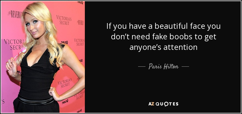 If you have a beautiful face you don't need fake boobs to get anyone's attention - Paris Hilton
