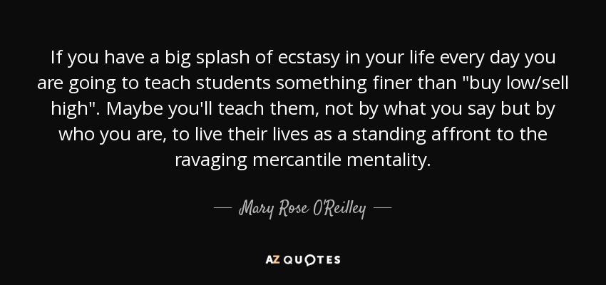 If you have a big splash of ecstasy in your life every day you are going to teach students something finer than