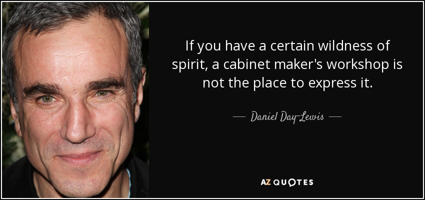 If you have a certain wildness of spirit, a cabinet maker's workshop is not the place to express it. - Daniel Day-Lewis