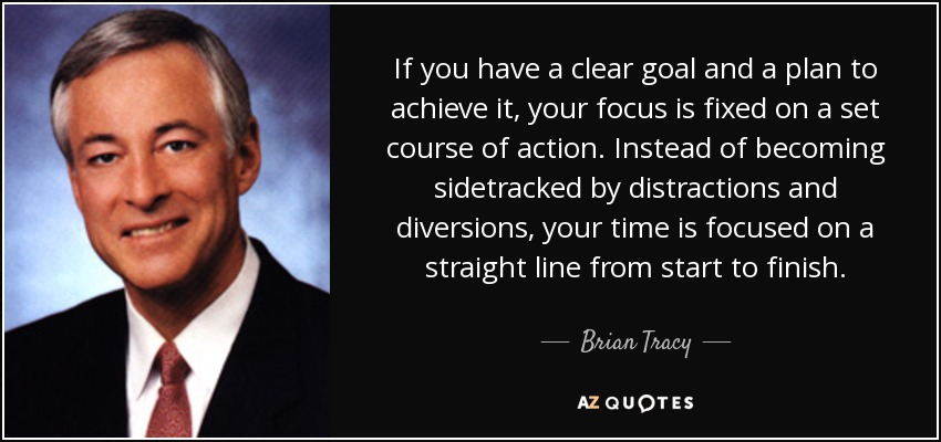 If you have a clear goal and a plan to achieve it, your focus is fixed on a set course of action. Instead of becoming sidetracked by distractions and diversions, your time is focused on a straight line from start to finish. - Brian Tracy