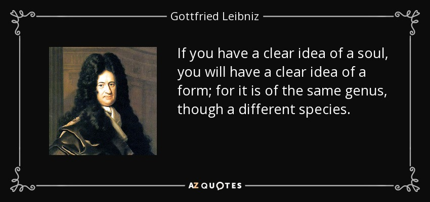If you have a clear idea of a soul, you will have a clear idea of a form; for it is of the same genus, though a different species. - Gottfried Leibniz