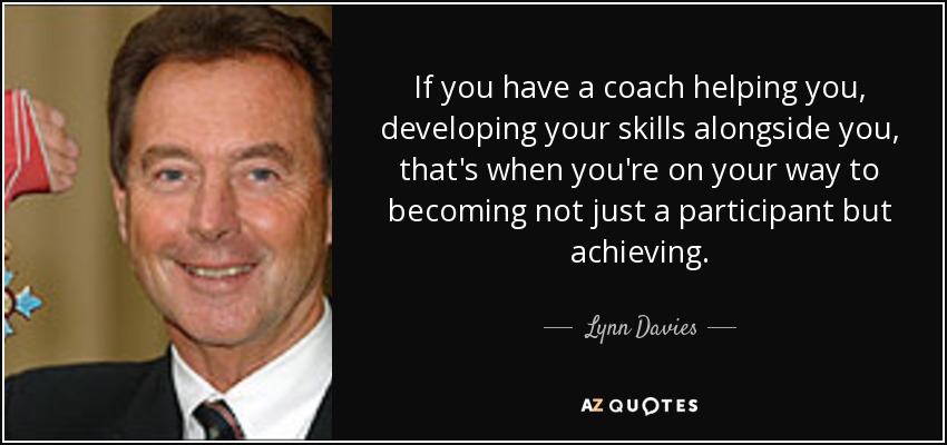 If you have a coach helping you, developing your skills alongside you, that's when you're on your way to becoming not just a participant but achieving. - Lynn Davies