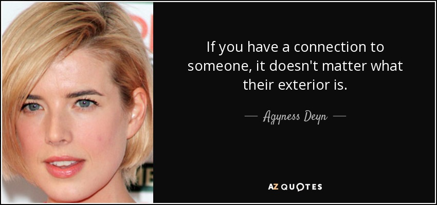 If you have a connection to someone, it doesn't matter what their exterior is. - Agyness Deyn