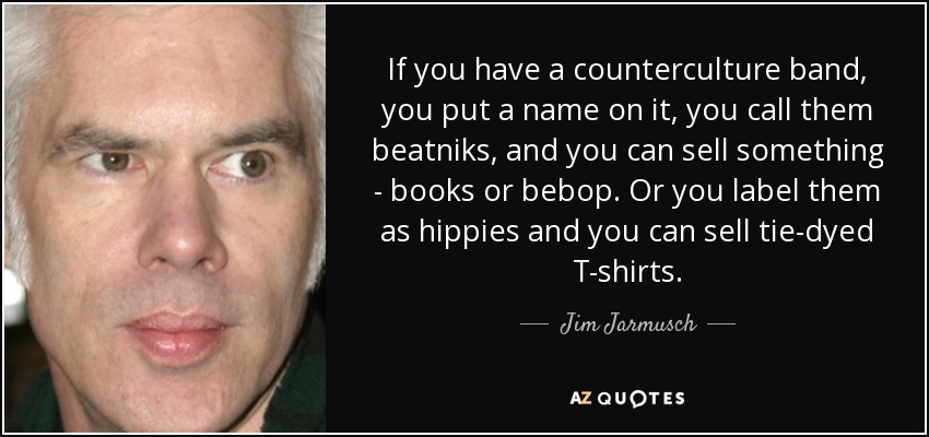 If you have a counterculture band, you put a name on it, you call them beatniks, and you can sell something - books or bebop. Or you label them as hippies and you can sell tie-dyed T-shirts. - Jim Jarmusch