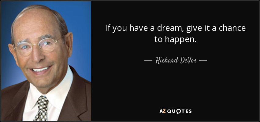 If you have a dream, give it a chance to happen. - Richard DeVos