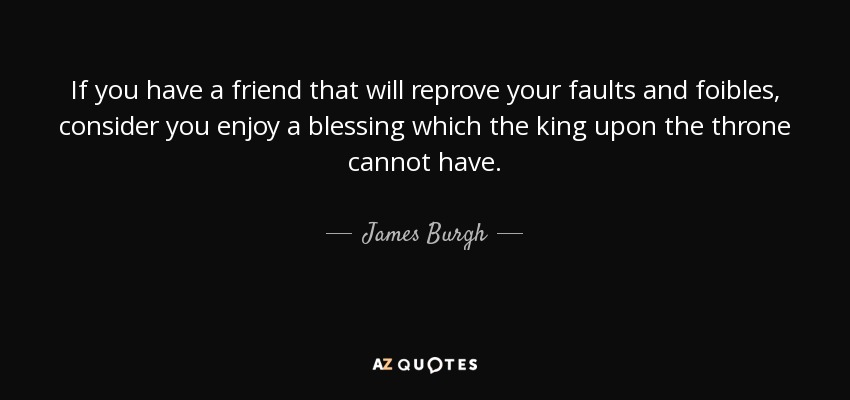 If you have a friend that will reprove your faults and foibles, consider you enjoy a blessing which the king upon the throne cannot have. - James Burgh