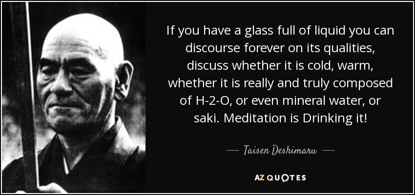 If you have a glass full of liquid you can discourse forever on its qualities, discuss whether it is cold, warm, whether it is really and truly composed of H-2-O, or even mineral water, or saki. Meditation is Drinking it! - Taisen Deshimaru