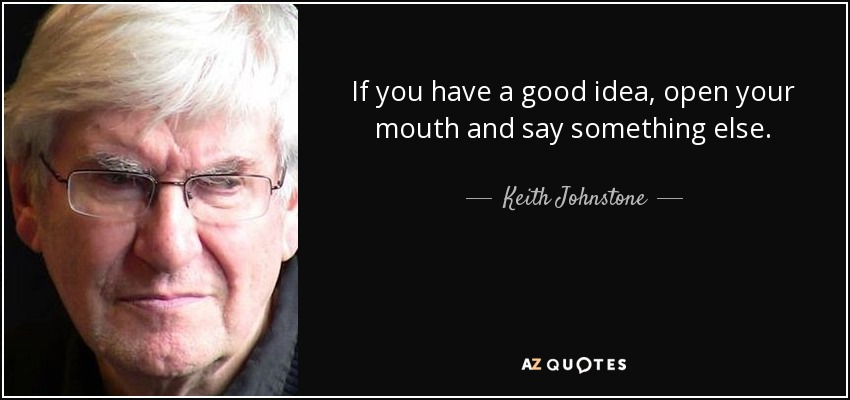 If you have a good idea, open your mouth and say something else. - Keith Johnstone