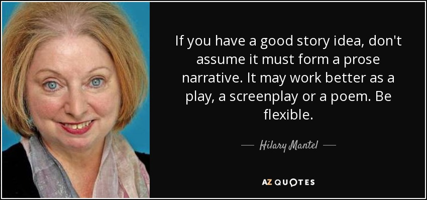 If you have a good story idea, don't assume it must form a prose narrative. It may work better as a play, a screenplay or a poem. Be flexible. - Hilary Mantel