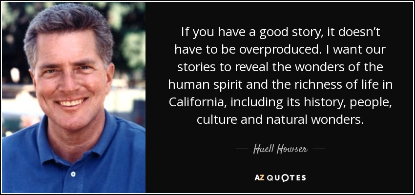 If you have a good story, it doesn't have to be overproduced. I want our stories to reveal the wonders of the human spirit and the richness of life in California, including its history, people, culture and natural wonders. - Huell Howser