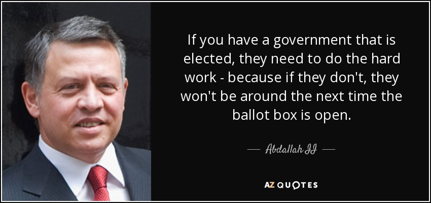 If you have a government that is elected, they need to do the hard work - because if they don't, they won't be around the next time the ballot box is open. - Abdallah II
