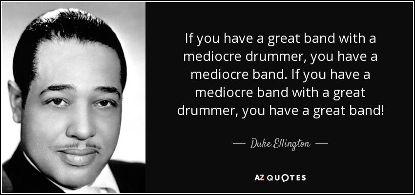 If you have a great band with a mediocre drummer, you have a mediocre band. If you have a mediocre band with a great drummer, you have a great band! - Duke Ellington