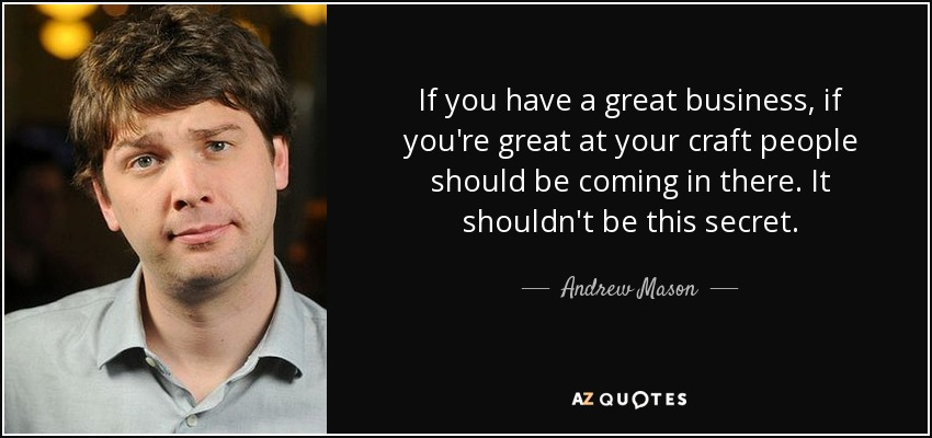 If you have a great business, if you're great at your craft people should be coming in there. It shouldn't be this secret. - Andrew Mason