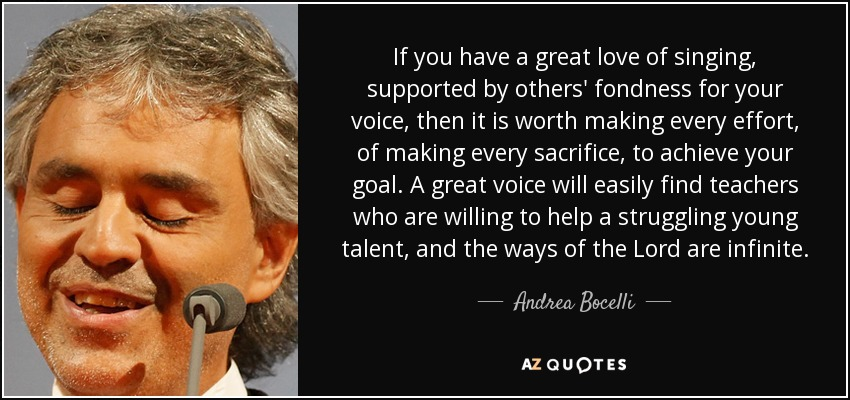 If you have a great love of singing, supported by others' fondness for your voice, then it is worth making every effort, of making every sacrifice, to achieve your goal. A great voice will easily find teachers who are willing to help a struggling young talent, and the ways of the Lord are infinite. - Andrea Bocelli
