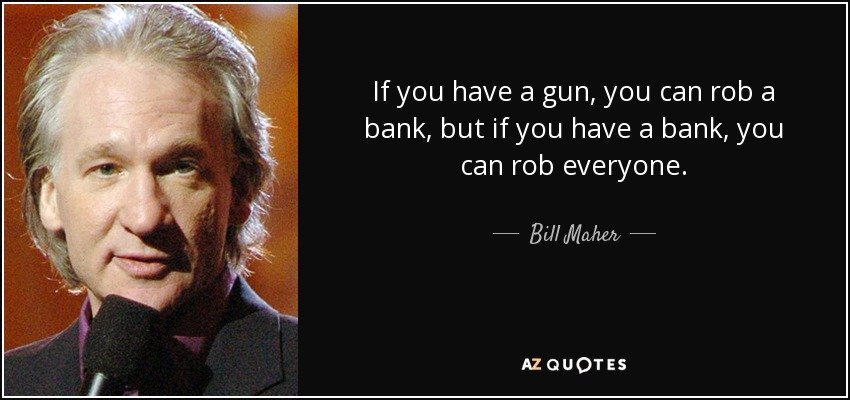 If you have a gun, you can rob a bank, but if you have a bank, you can rob everyone. - Bill Maher