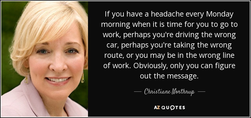 If you have a headache every Monday morning when it is time for you to go to work, perhaps you're driving the wrong car, perhaps you're taking the wrong route, or you may be in the wrong line of work. Obviously, only you can figure out the message. - Christiane Northrup