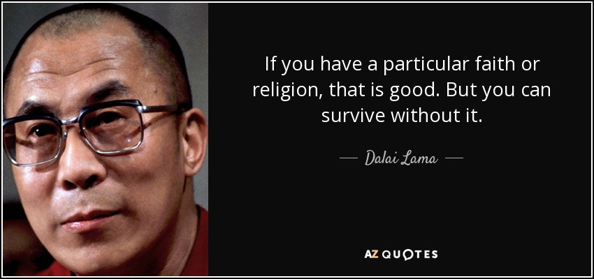 If you have a particular faith or religion, that is good. But you can survive without it. - Dalai Lama