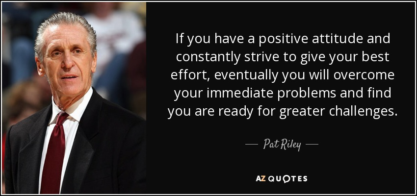 If you have a positive attitude and constantly strive to give your best effort, eventually you will overcome your immediate problems and find you are ready for greater challenges. - Pat Riley