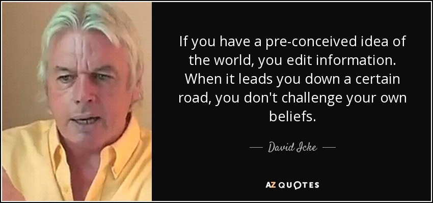 If you have a pre-conceived idea of the world, you edit information. When it leads you down a certain road, you don't challenge your own beliefs. - David Icke