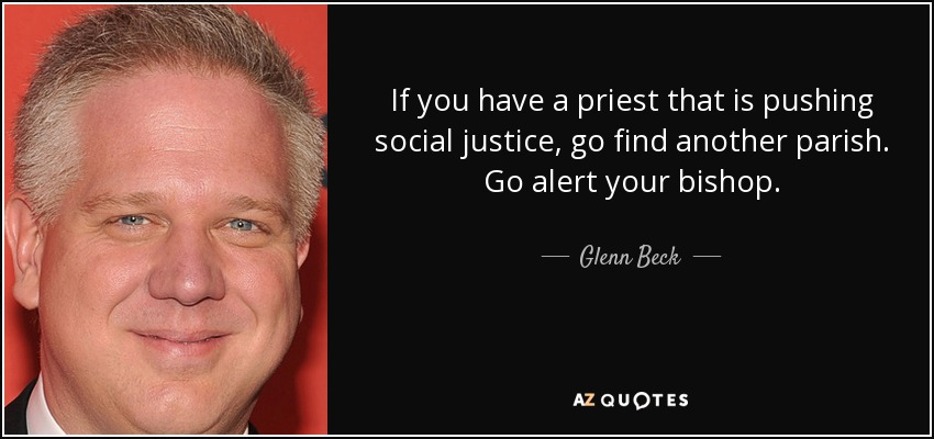 If you have a priest that is pushing social justice, go find another parish. Go alert your bishop. - Glenn Beck