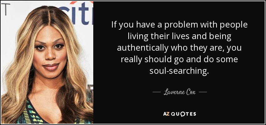 If you have a problem with people living their lives and being authentically who they are, you really should go and do some soul-searching. - Laverne Cox