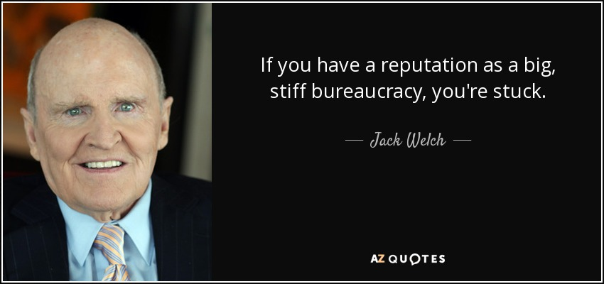 If you have a reputation as a big, stiff bureaucracy, you're stuck. - Jack Welch